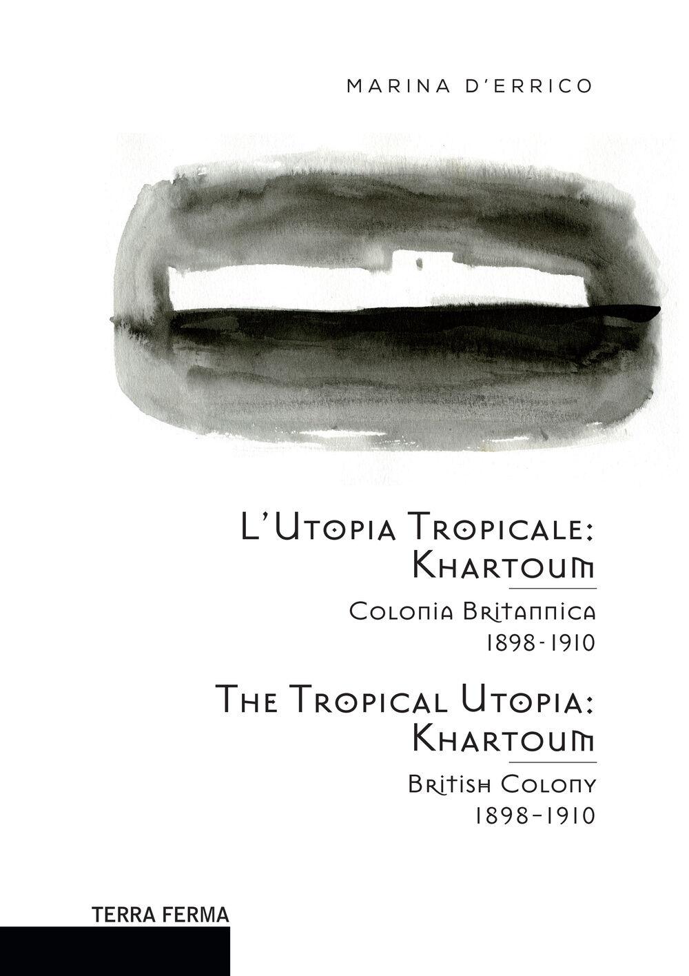 L' utopia tropicale. Khartoum. Colonia britannica 1898-1910. Ediz. multilingue