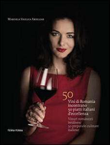 50 vini di Romania incontrano 50 piatti italiani d'eccellenza. Ediz. italiana e rumena