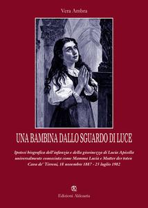 Una bambina dallo sguardo di luce. Ipotesi biografica dell'infanzia e della giovinezza di Lucia Apicella, universalmente conosciuta come mamma Lucia... - Vera Ambra - copertina