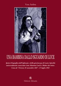 Una Una bambina dallo sguardo di luce. Ipotesi biografica dell'infanzia e della giovinezza di Lucia Apicella, universalmente conosciuta come mamma Lucia... - Ambra Vera - wuz.it