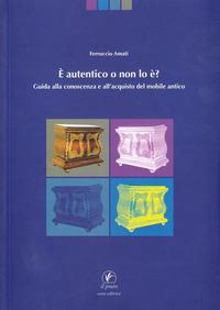È autentico o non lo è. Guida alla conoscenza e all'acquisto del mobile antico - Amati Ferruccio - wuz.it