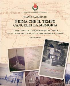 Prima che il tempo cancelli la memoria. I combattenti e i caduti di Arquà Petrarca nella guerra di Libia e nella prima guerra mondiale