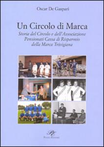 Un circolo di Marca. Storia del circolo e dell'associazione pensionati Cassa di Risparmnio della Marca Trevigliana