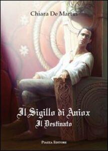 Libro Il sigillo di Aniox. Il destinato Chiara De Martin