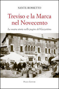 Treviso e la Marca nel Novecento. La nostra storia nella pagine del Gazzettino