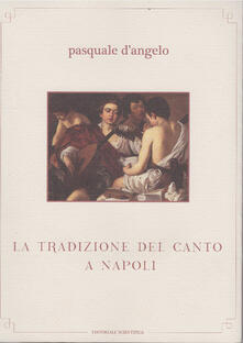 La tradizione del canto a Napoli. Con CD Audio - Pasquale D'Angelo - copertina