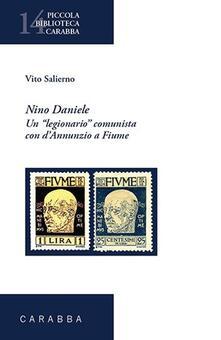 Nino Daniele. Un legionario comunista con D'Annunzio a Fiume - Vito Salierno - copertina