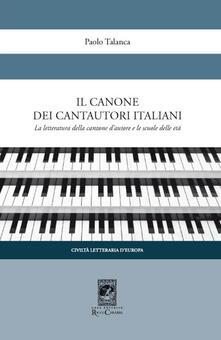 Il canone dei cantautori italiani. La letteratura della canzone d'autore e le scuole delle età - Paolo Talanca - copertina