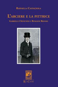 L' arciere e la pittrice. Gabriele D'Annunzio e Romaine Brooks - Raffaella Castagnola - copertina