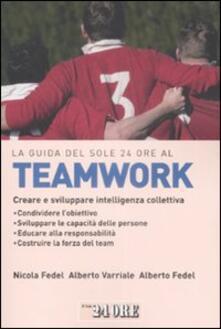 La guida del Sole 24 Ore al teamworking. Creare e sviluppare intelligenza collettiva - Alberto Fedel,Nicola Fedel,Alberto Varriale - copertina
