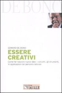 Essere creativi. Come far nascere nuove idee: i concetti, gli strumenti, le applicazioni del pensiero laterale - Edward De Bono - copertina