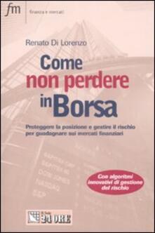 Come non perdere in borsa. Proteggere la posizione e gestire il rischio per guadagnare sui mercati finanziari - Renato Di Lorenzo - copertina