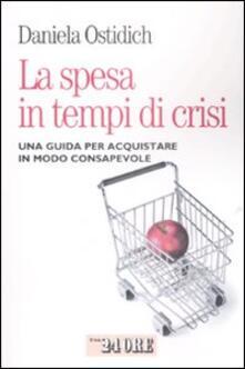 La spesa in tempo di crisi. Una guida per acquistare in modo consapevole - Daniela Ostidich - copertina