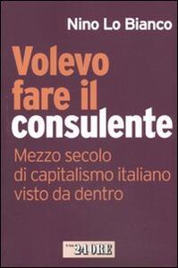 Volevo fare il consulente. Mezzo secolo di capitalismo italiano visto da dentro