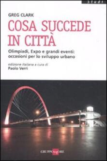Cosa succede in città. Olimpiadi, Expo e grandi eventi: occasioni per lo sviluppo urbano - Greg Clark - copertina