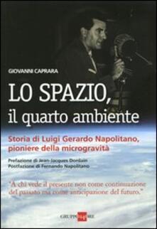 Lo spazio, il quarto ambiente. Storia di Luigi Gerardo Napolitano, pioniere della microgravità - Giovanni Caprara - copertina
