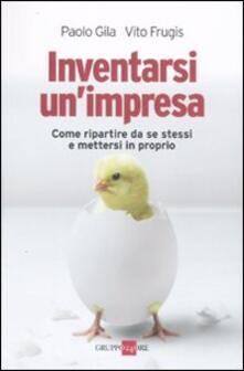 Inventarsi un'impresa. Come ripartire da se stessi e mettersi in proprio - Paolo Gila,Vito Frugis - copertina