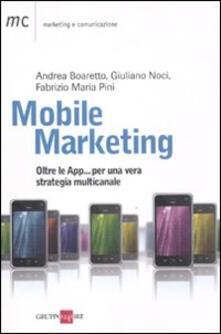 Mobile marketing. Oltre le App... per una vera strategia multicanale - Andrea Boaretto,Giuliano Noci,Fabrizio M. Pini - copertina