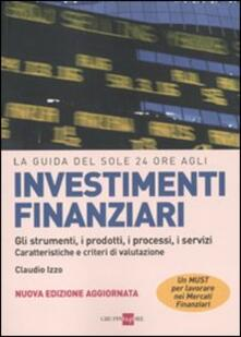 La guida del Sole 24 Ore agli investimenti finanziari. Gli strumenti, i prodotti, i processi, i servizi. Caratteristiche e criteri di valutazione - Claudio Izzo - copertina