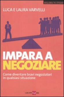 Impara a negoziare. Come diventare bravi negoziatori in qualsiasi situazione - Laura Varvelli,Luca Varvelli - copertina