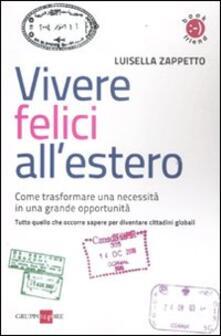 Vivere felici all'estero. Come trasformare una necessità in una grande opportunità - Luisella Zappetto - copertina