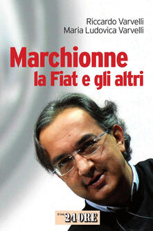 Marchionne, la Fiat e gli altri - M. Ludovica Varvelli,Riccardo Varvelli - ebook