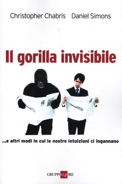 Il gorilla invisibile. E altri modi in cui le nostre intenzioni ci ingannano - Christopher Chabris,Daniel Simons - copertina