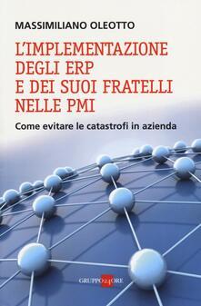 L' implementazione degli ERP e dei suoi fratelli nelle PMI. Come evitare le catastrofi in azienda - Massimiliano Oleotto - copertina