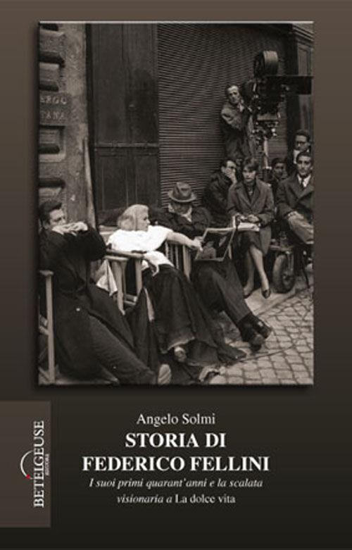 Storia di Federico Fellini. I suoi primi quarant'anni e la scalata visionaria a «La dolce vita»