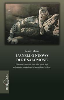 L' anello nuovo di re Salomone. Dinosauri, serpenti, tigri, volpi, gatti, lupi, nelle pagine e nei ricordi di un raffinato etologo - Renato Massa - copertina