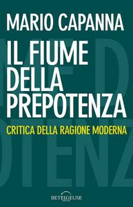 Libro Il fiume della prepotenza. Critica della ragione moderna Mario Capanna