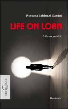 Life on loan. Vita in prestito - Rossana Balduzzi Gastini - copertina
