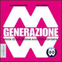 Generazione MM. Storia di una gioiosa anarchia televisiva