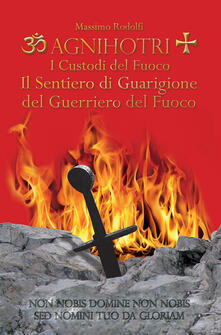 Agnihotri. I custodi del fuoco. Il sentiero di guarigione del guerriero del fuoco - Massimo Rodolfi - copertina