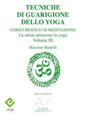 Tecniche di guarigione dello yoga. Corso pratico di meditazione. La salute attraverso lo yoga. Vol. 3