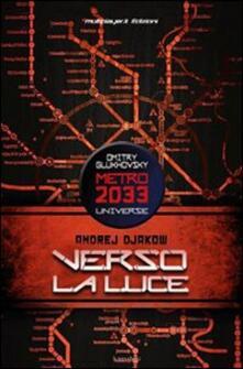Verso la luce. Metro 2033 universe - Andrey Dyakow - copertina