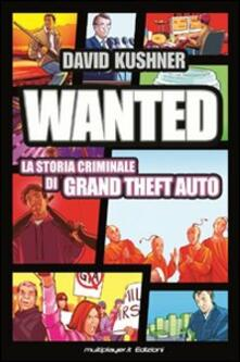 Wanted: la storia criminale di Grand Theft Auto - David Kushner - copertina