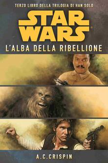 Star Wars. L'alba della ribellione. La trilogia di Han Solo. Vol. 3 - Ann C. Crispin - copertina
