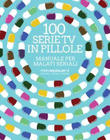 100 serie tv in pillole. Manuale per malati seriali - Luca Liguori,Antonio Cuomo,Giuseppe Grossi - copertina