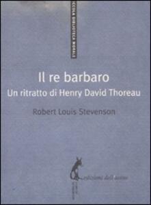Il re barbaro. Ritratto di Henry David Thoreau - Robert Louis Stevenson - copertina