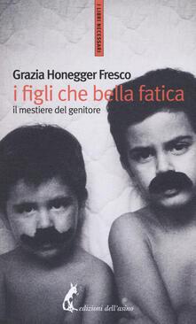 I figli, che bella fatica. Il mestiere del genitore - Grazia Honneger Fresco - copertina