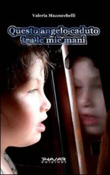 Questo angelo caduto tra le mie mani - Valeria Mazzucchelli - copertina