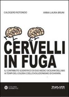 Cervelli in fuga. Il contributo scientifico di due medici siciliani dell'800 ai tempi del colera e dell'evoluzionismo di Darwin - Calogero Rotondo,Anna L. Bruni - copertina