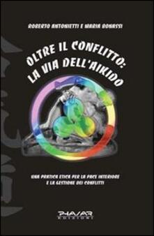 Oltre il conflitto: la via dell'Aikido. Una pratica etica per la pace interiore e la gestione dei conflitti - Roberto Antonietti,Maria Bonassi - copertina
