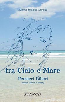 Tra cielo e mare. Pensieri liberi (com'è libero il cuore) - Alessia S. Lorenzi - copertina