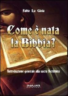 Come è nata la Bibbia? Introduzione generale alla sacra scrittura - Fabio La Gioia - copertina
