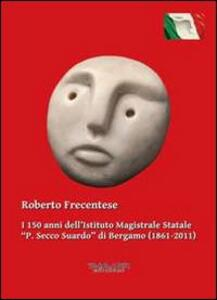 I 150 anni dell'Istituto magistrale statale «P. Secco Suardo» di Bergamo (1861-2011)