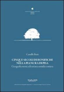 Cinque secoli di bonifiche nella pianura di Pisa. Geografia storica di un'area umida costiera - Camillo Berti - copertina