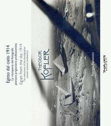 Egitto dal cielo, 1914. La riscoperta del fotografo, pioniere, prigioniero, professionista Theodor Kofler. Ediz. italiana e inglese - Patrizia Piacentini - copertina