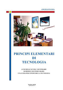 Principi elementari di tecnologia. A uso delle scuole secondarie di primo e secondo grado, una guida per conoscere la tecnologia - Angelo Fania - copertina
